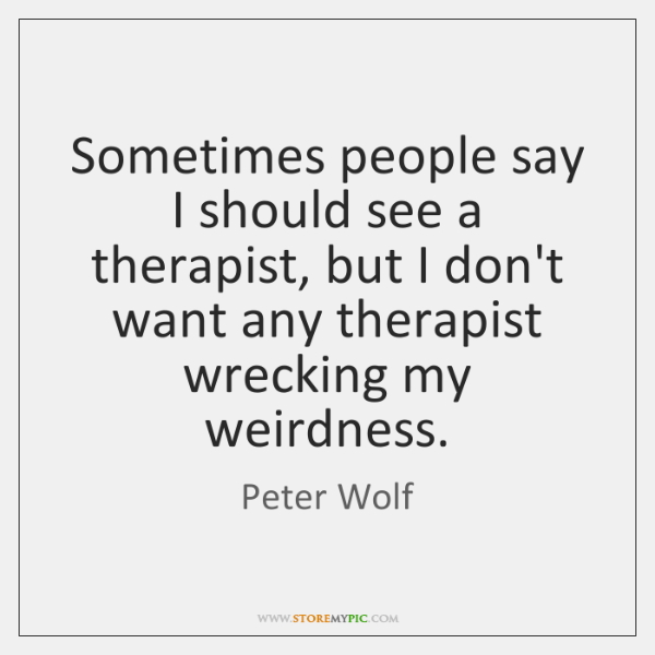 Sometimes people say I should see a therapist, but I don't want ...