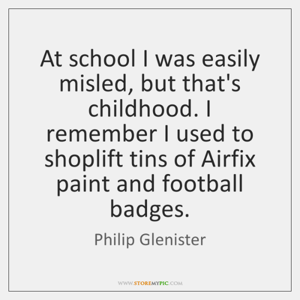 At school I was easily misled, but that's childhood. I remember I ...