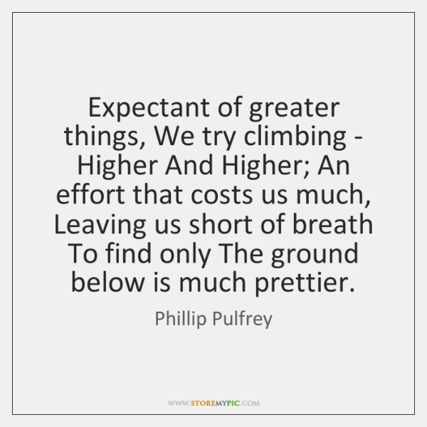 Expectant of greater things, We try climbing - Higher And Higher; An ...
