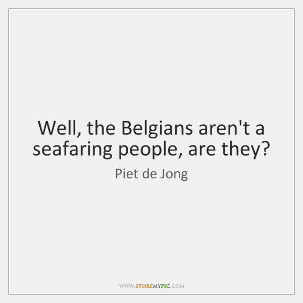 Well, the Belgians aren't a seafaring people, are they?