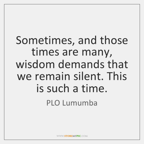 Sometimes, and those times are many, wisdom demands that we remain silent. ...