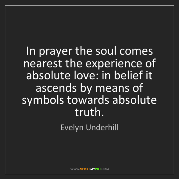 Evelyn Underhill: In prayer the soul comes nearest the experience of absolute...