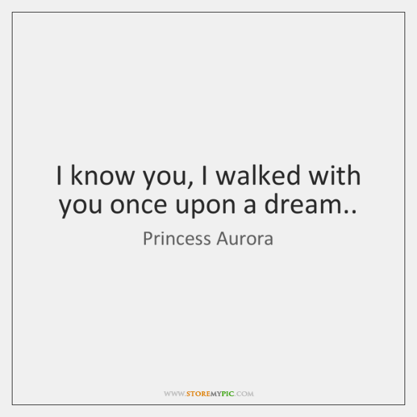 I know you, I walked with you once upon a dream..