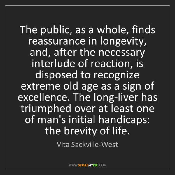 Vita Sackville-West: The public, as a whole, finds reassurance in longevity,...