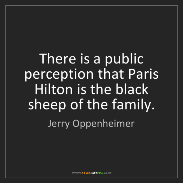 Jerry Oppenheimer: There is a public perception that Paris Hilton is the...