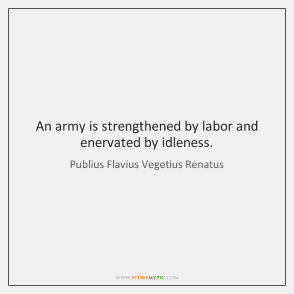 An army is strengthened by labor and enervated by idleness.