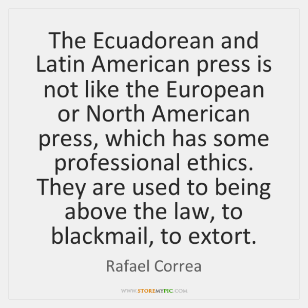 The Ecuadorean and Latin American press is not like the European or ...