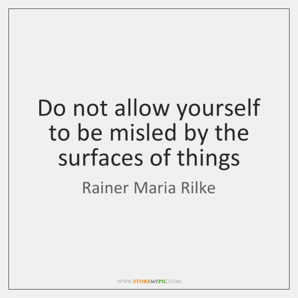 Do not allow yourself to be misled by the surfaces of things
