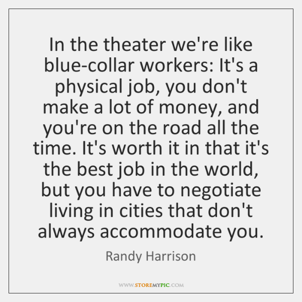 In the theater we're like blue-collar workers: It's a physical job, you ...