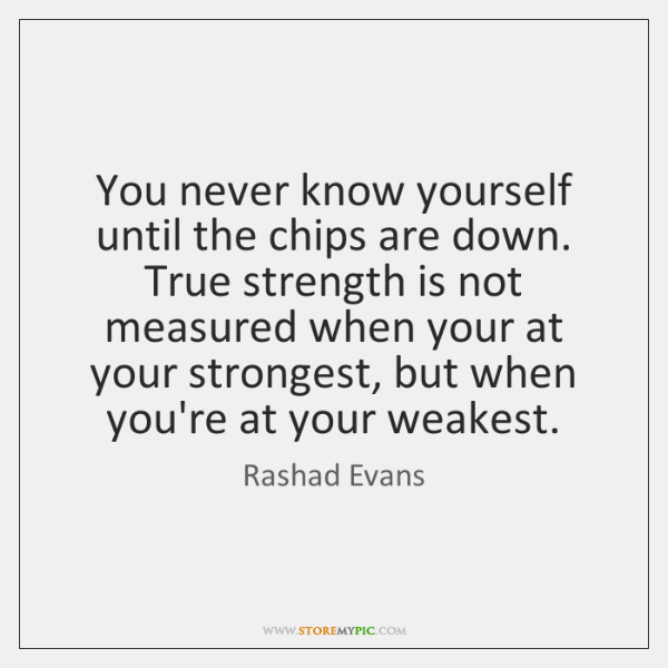 You never know yourself until the chips are down. True strength is ...