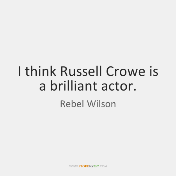 I think Russell Crowe is a brilliant actor.