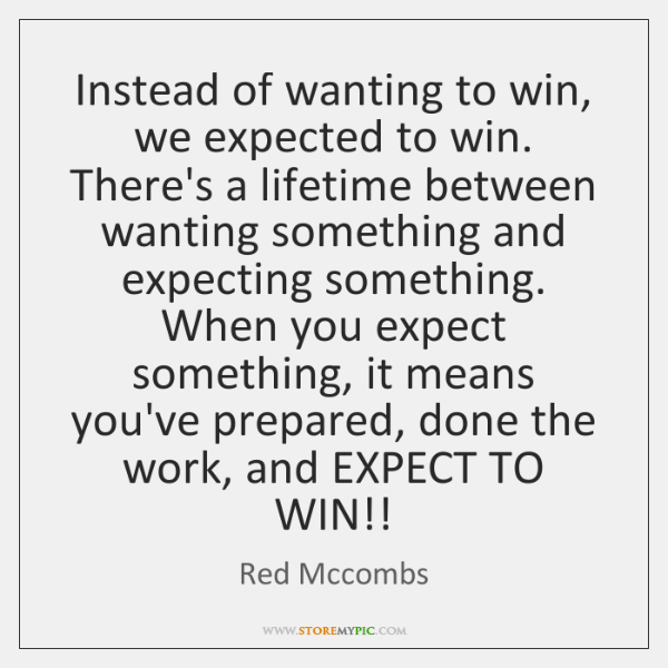 Instead of wanting to win, we expected to win. There's a lifetime ...