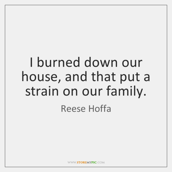 I burned down our house, and that put a strain on our ...