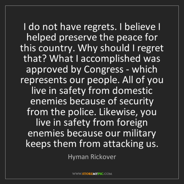 Hyman Rickover: I do not have regrets. I believe I helped preserve the...