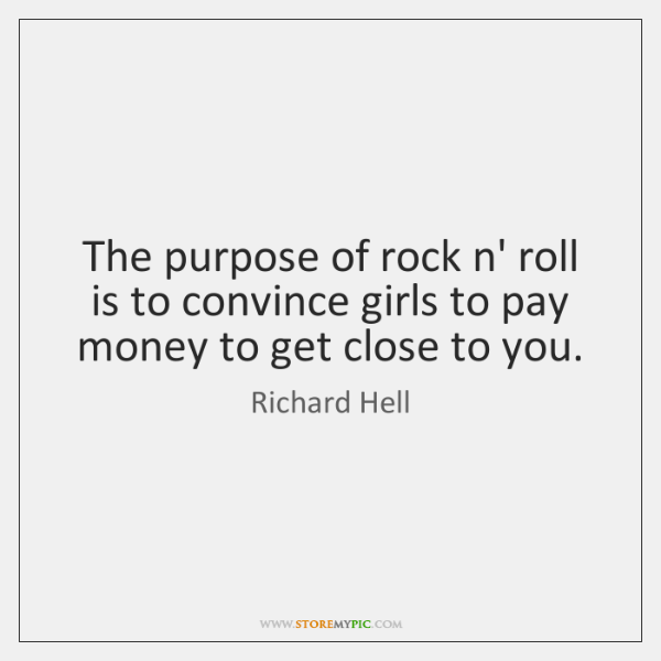 The purpose of rock n' roll is to convince girls to pay ...
