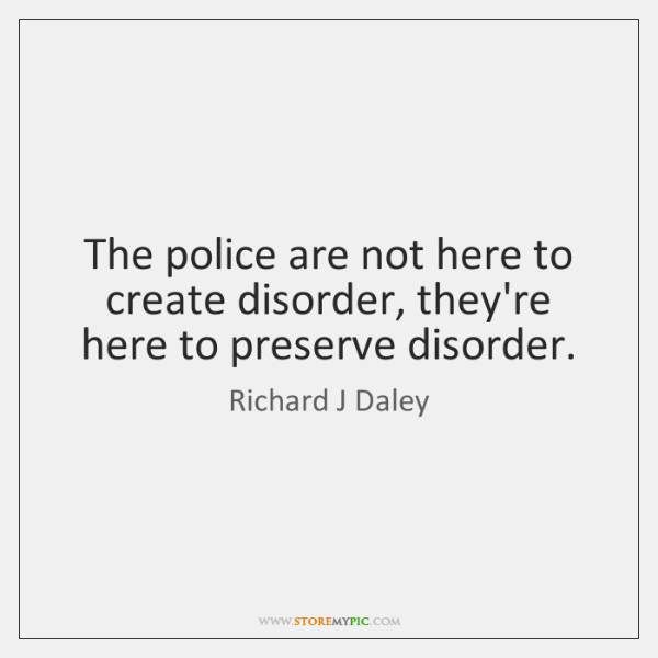 The police are not here to create disorder, they're here to preserve ...