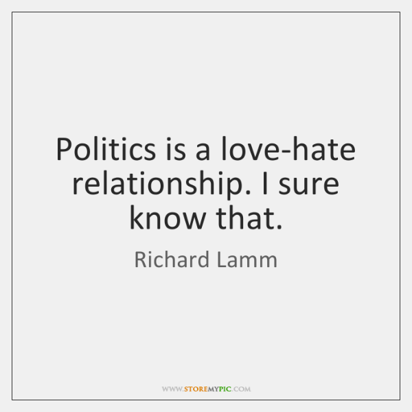 Politics is a love-hate relationship. I sure know that.