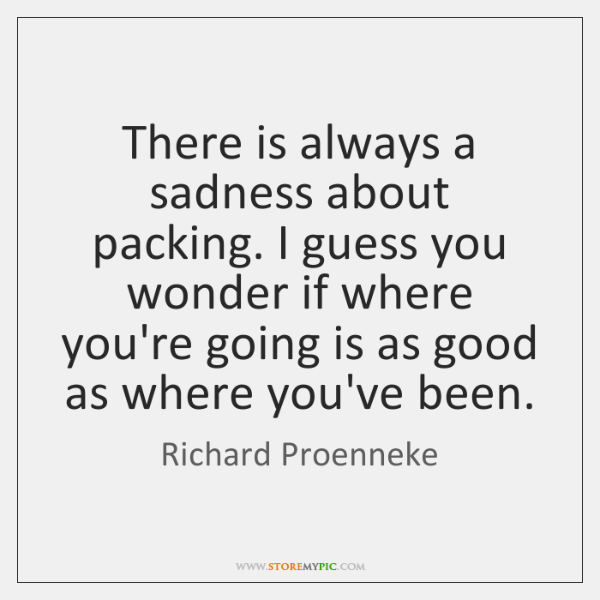 There is always a sadness about packing. I guess you wonder if ...