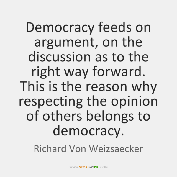 Democracy feeds on argument, on the discussion as to the right way ...
