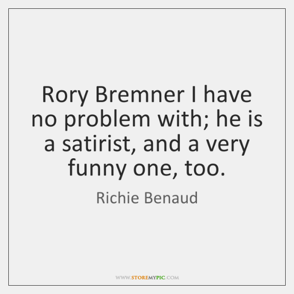 Rory Bremner I have no problem with; he is a satirist, and ...