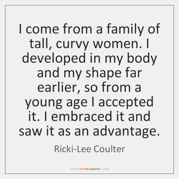 I come from a family of tall, curvy women. I developed in ...