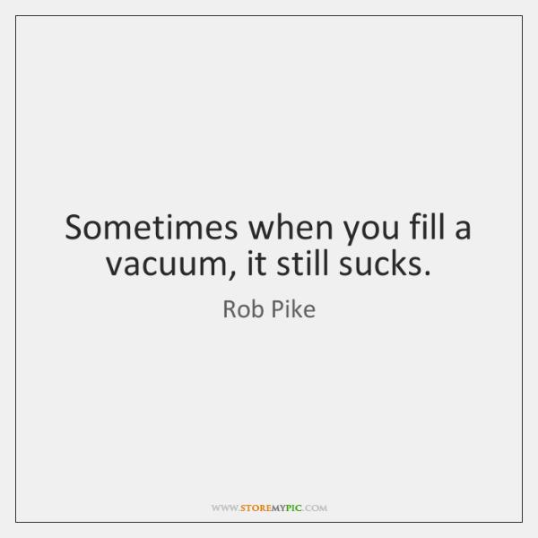 Sometimes when you fill a vacuum, it still sucks.
