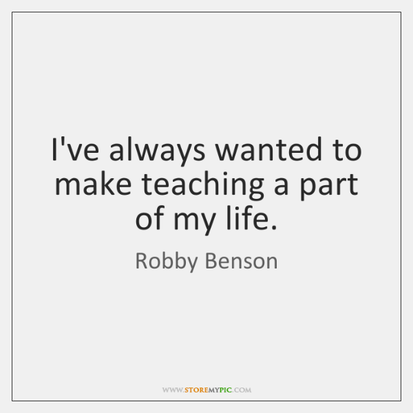 I've always wanted to make teaching a part of my life.