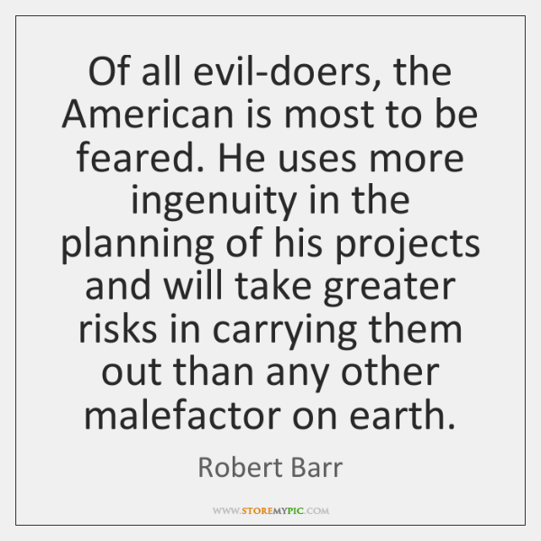 Of all evil-doers, the American is most to be feared. He uses ...