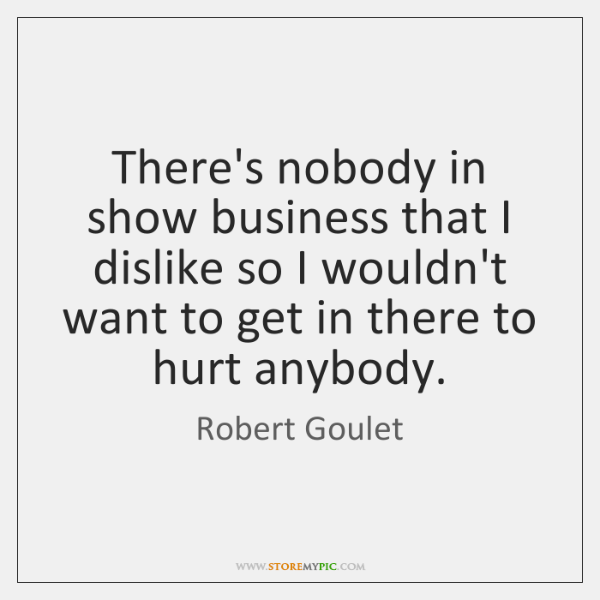 There's nobody in show business that I dislike so I wouldn't want ...