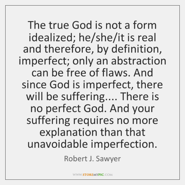 The true God is not a form idealized; he/she/it is ...