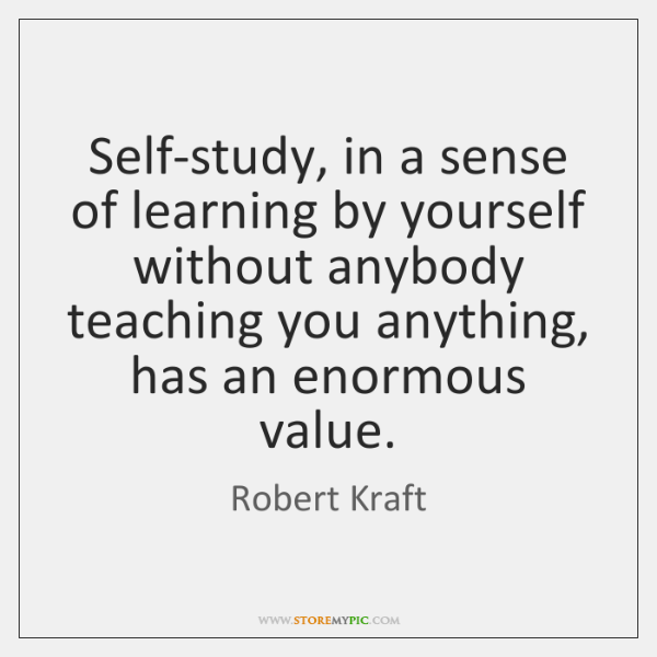 Self-study, in a sense of learning by yourself without anybody teaching you ...