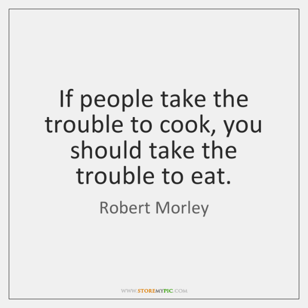 If people take the trouble to cook, you should take the trouble ...
