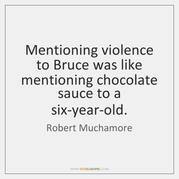 Mentioning violence to Bruce was like mentioning chocolate sauce to a six-year-old.