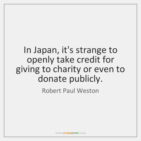 In Japan, it's strange to openly take credit for giving to charity ...