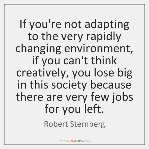 If you're not adapting to the very rapidly changing environment, if you ...