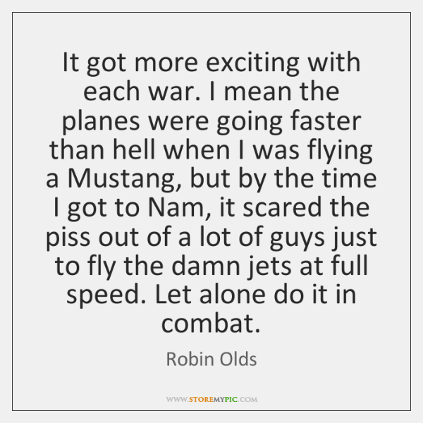 It got more exciting with each war. I mean the planes were ...