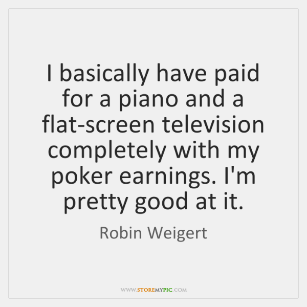 I basically have paid for a piano and a flat-screen television completely ...