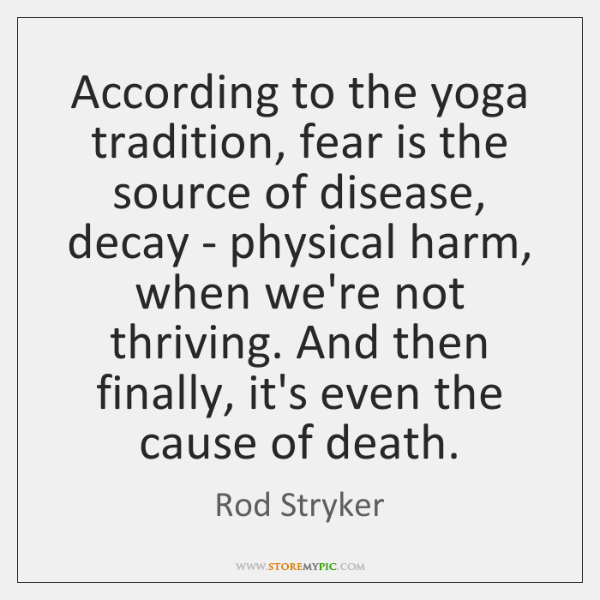 According to the yoga tradition, fear is the source of disease, decay ...