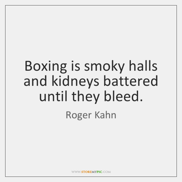 Boxing is smoky halls and kidneys battered until they bleed.