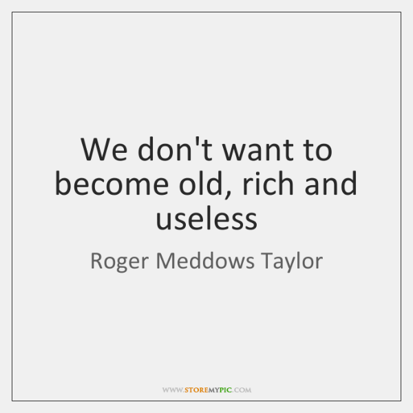 We don't want to become old, rich and useless