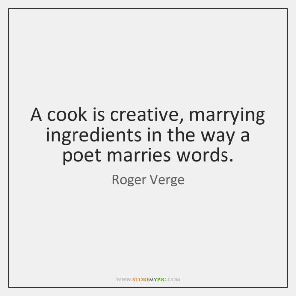 A cook is creative, marrying ingredients in the way a poet marries ...