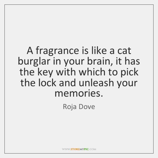 A fragrance is like a cat burglar in your brain, it has ...