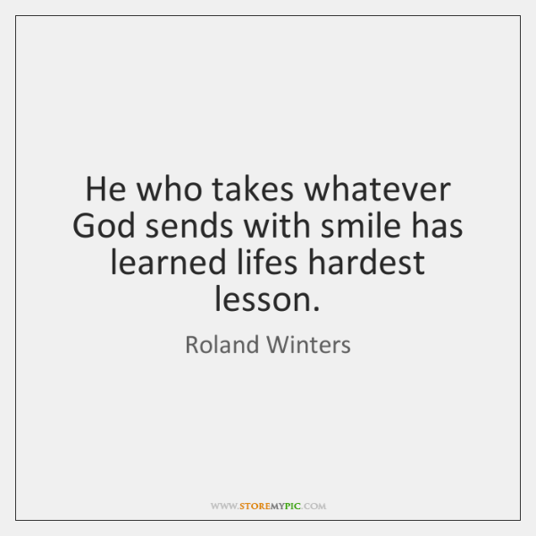 He who takes whatever God sends with smile has learned lifes hardest ...