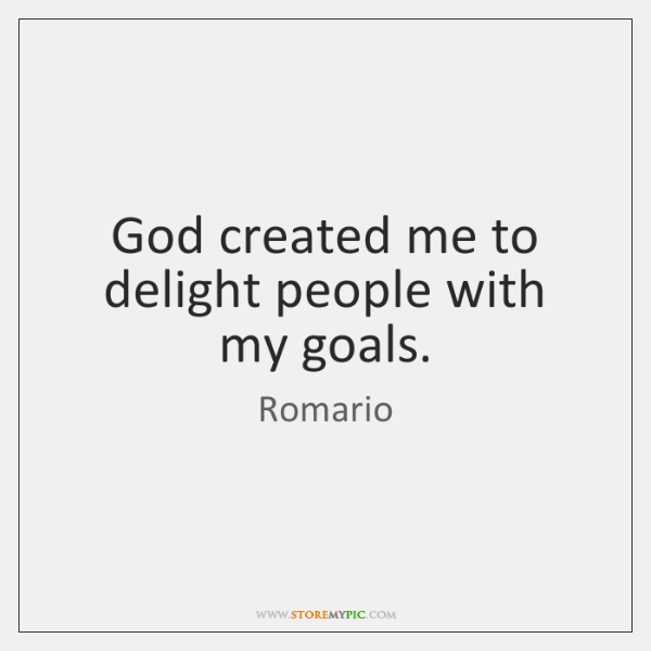God created me to delight people with my goals.