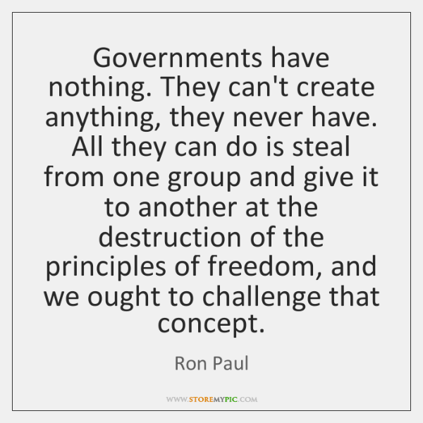 Governments have nothing. They can't create anything, they never have. All they ...
