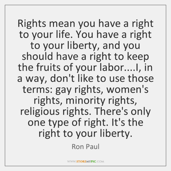 Rights mean you have a right to your life. You have a ...