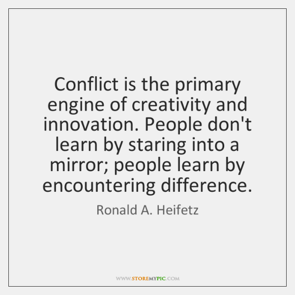 Conflict is the primary engine of creativity and innovation. People don't learn ...