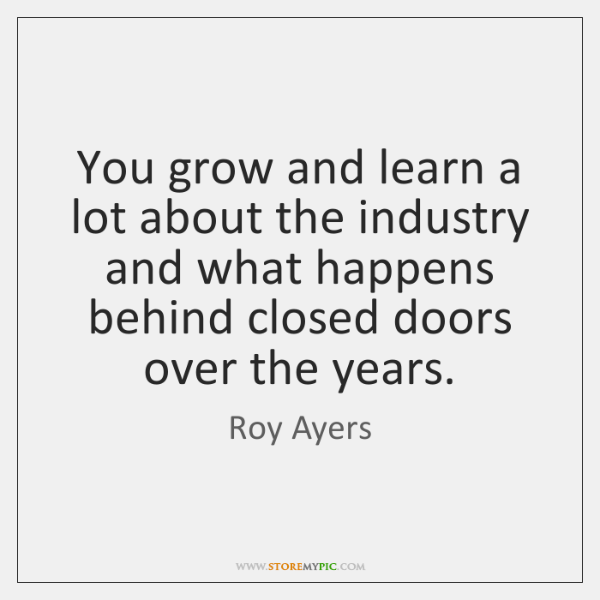 You grow and learn a lot about the industry and what happens ...