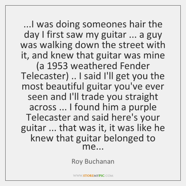 ...I was doing someones hair the day I first saw my guitar ... ...