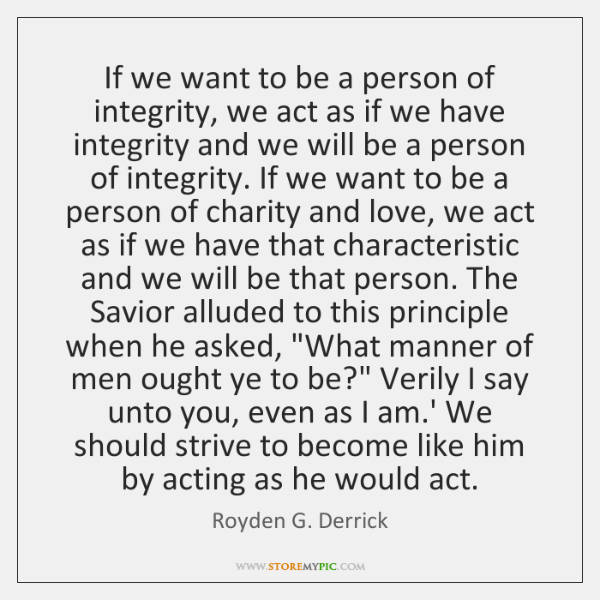 If we want to be a person of integrity, we act as ...